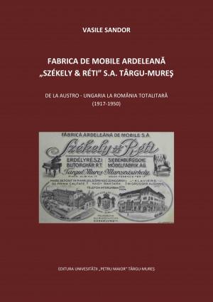 """FABRICA DE MOBILE ARDELEANĂ """"SZÉKELY & RÉTI"""" S.A. TÂRGU-MUREŞ. DE LA AUSTRO - UNGARIA LA ROMÂNIA TOTALITARĂ  (1917-1950)"""