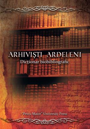ARHIVIȘTI ARDELENI. Dicționar biobibliografic